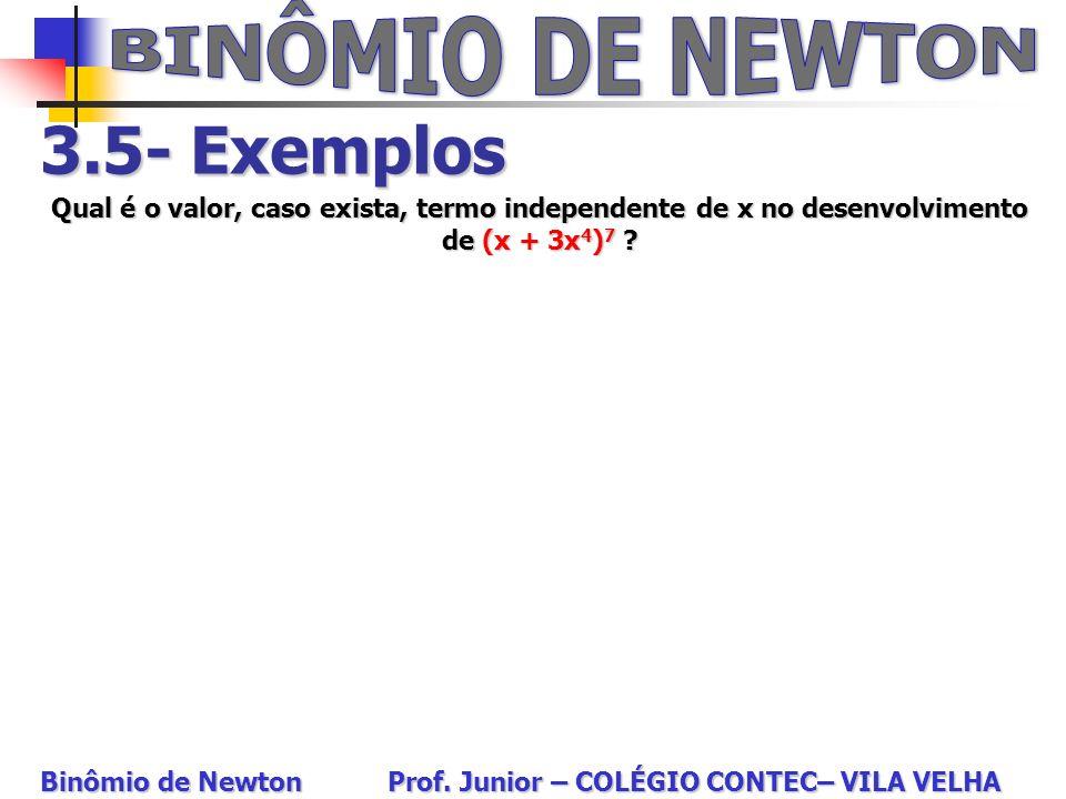 3.5- Exemplos Qual é o valor, caso exista, termo independente de x no desenvolvimento de (x + 3x 4 ) 7 ? Binômio de Newton Prof. Junior – COLÉGIO CONT