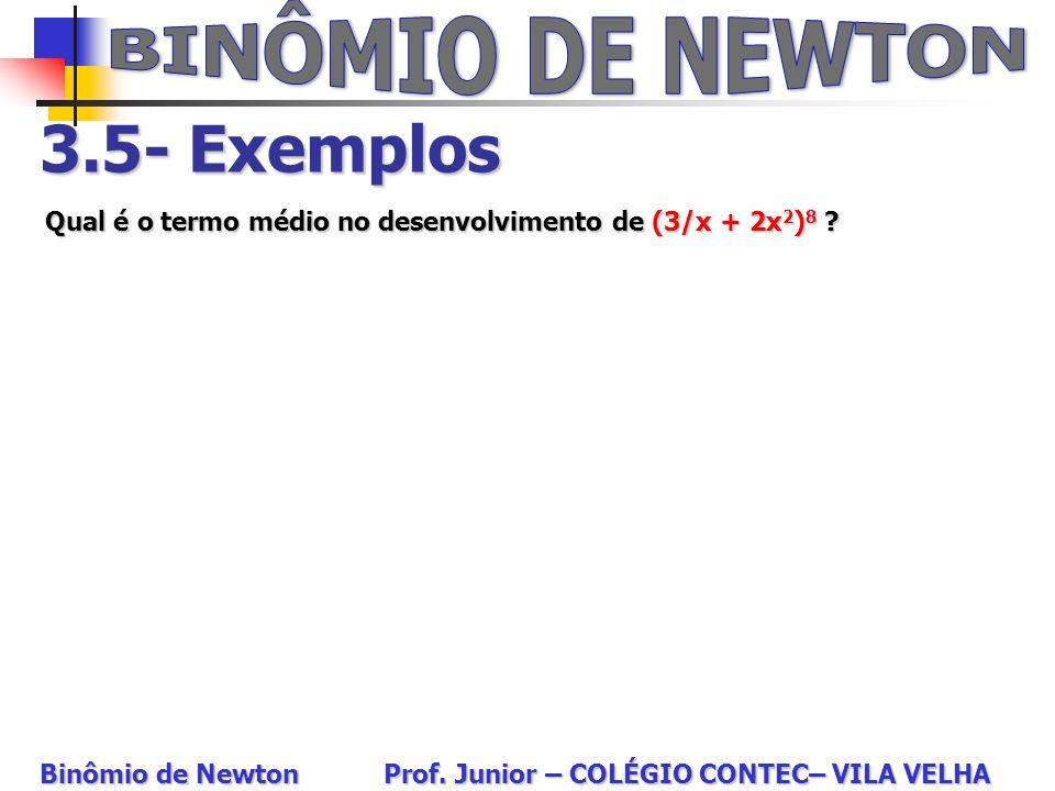 3.5- Exemplos Qual é o termo médio no desenvolvimento de (3/x + 2x 2 ) 8 ? Binômio de Newton Prof. Junior – COLÉGIO CONTEC– VILA VELHA