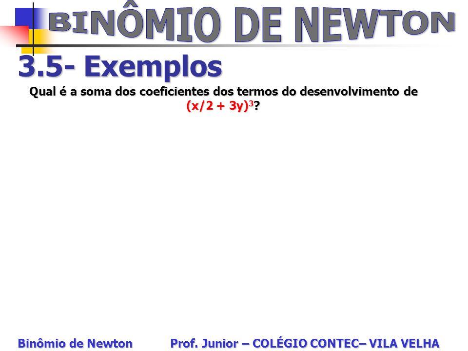 3.5- Exemplos Qual é a soma dos coeficientes dos termos do desenvolvimento de (x/2 + 3y) 3 ? Binômio de Newton Prof. Junior – COLÉGIO CONTEC– VILA VEL