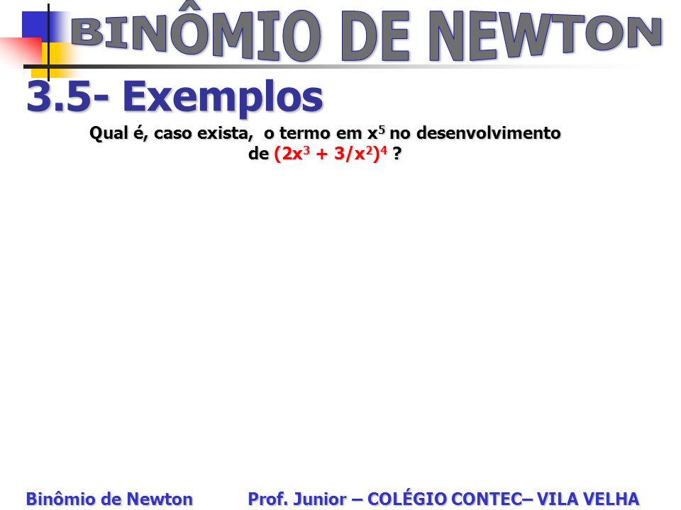 3.5- Exemplos Qual é, caso exista, o termo em x 5 no desenvolvimento de (2x 3 + 3/x 2 ) 4 ? Binômio de Newton Prof. Junior – COLÉGIO CONTEC– VILA VELH