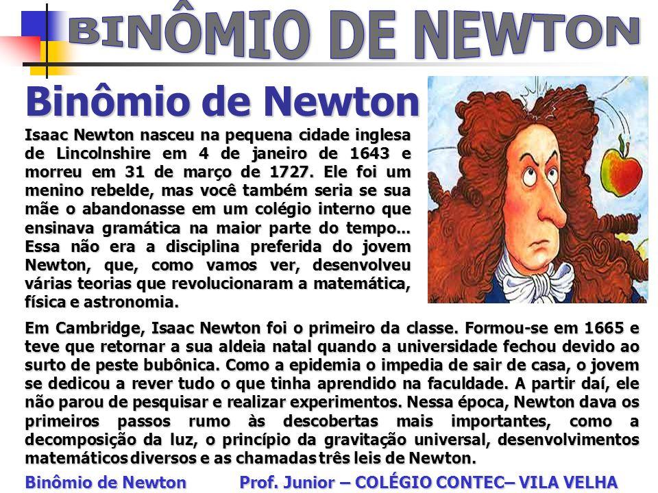 Binômio de Newton Binômio de Newton Prof. Junior – COLÉGIO CONTEC– VILA VELHA Isaac Newton nasceu na pequena cidade inglesa de Lincolnshire em 4 de ja