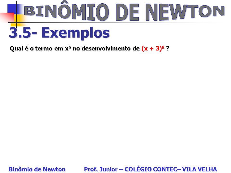 3.5- Exemplos Qual é o termo em x 5 no desenvolvimento de (x + 3) 8 ? Binômio de Newton Prof. Junior – COLÉGIO CONTEC– VILA VELHA