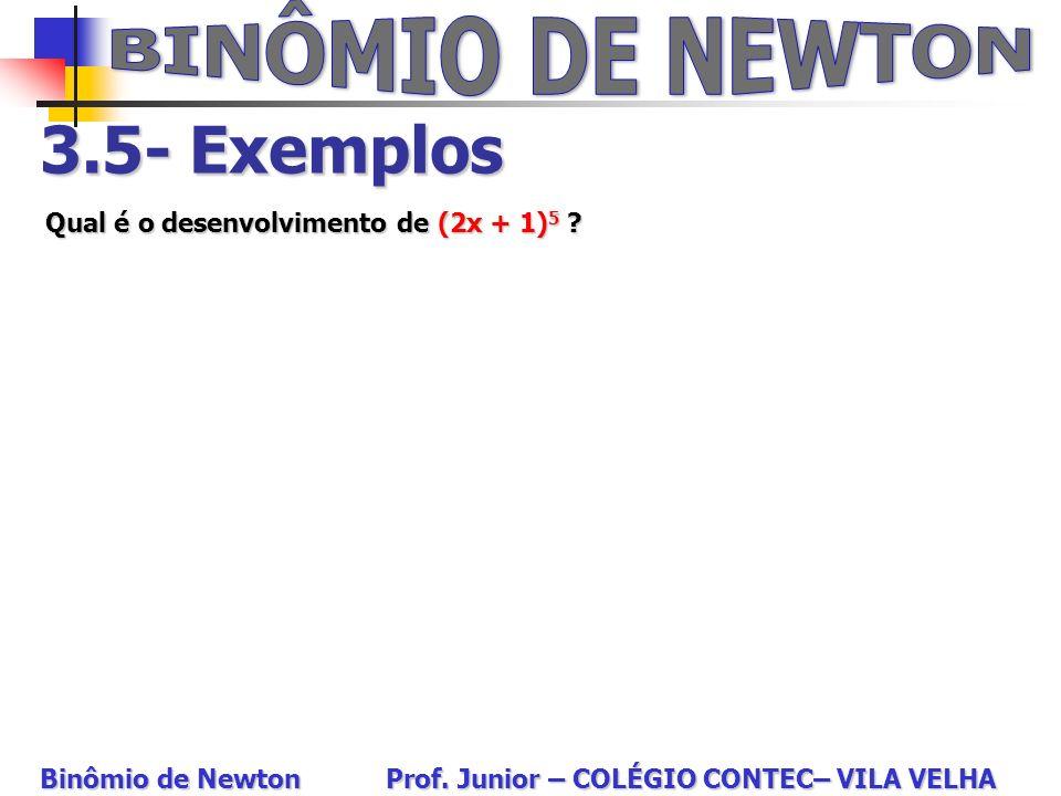 3.5- Exemplos Qual é o desenvolvimento de (2x + 1) 5 ? Binômio de Newton Prof. Junior – COLÉGIO CONTEC– VILA VELHA