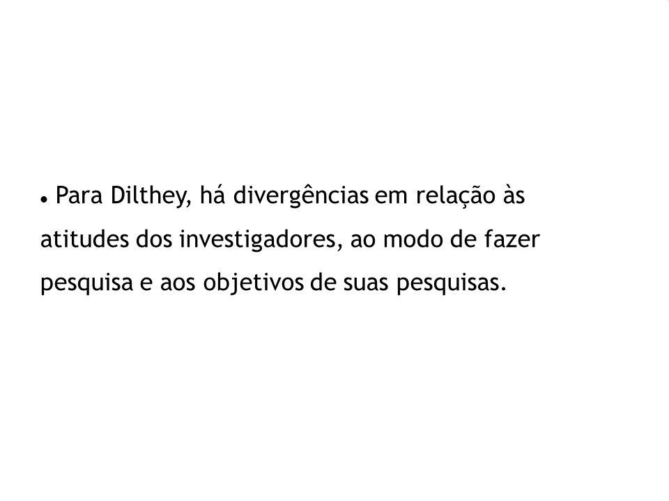 Para Dilthey, há divergências em relação às atitudes dos investigadores, ao modo de fazer pesquisa e aos objetivos de suas pesquisas.