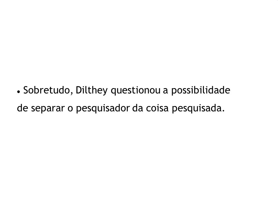 Sobretudo, Dilthey questionou a possibilidade de separar o pesquisador da coisa pesquisada.