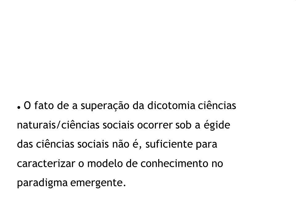 O fato de a superação da dicotomia ciências naturais/ciências sociais ocorrer sob a égide das ciências sociais não é, suficiente para caracterizar o m