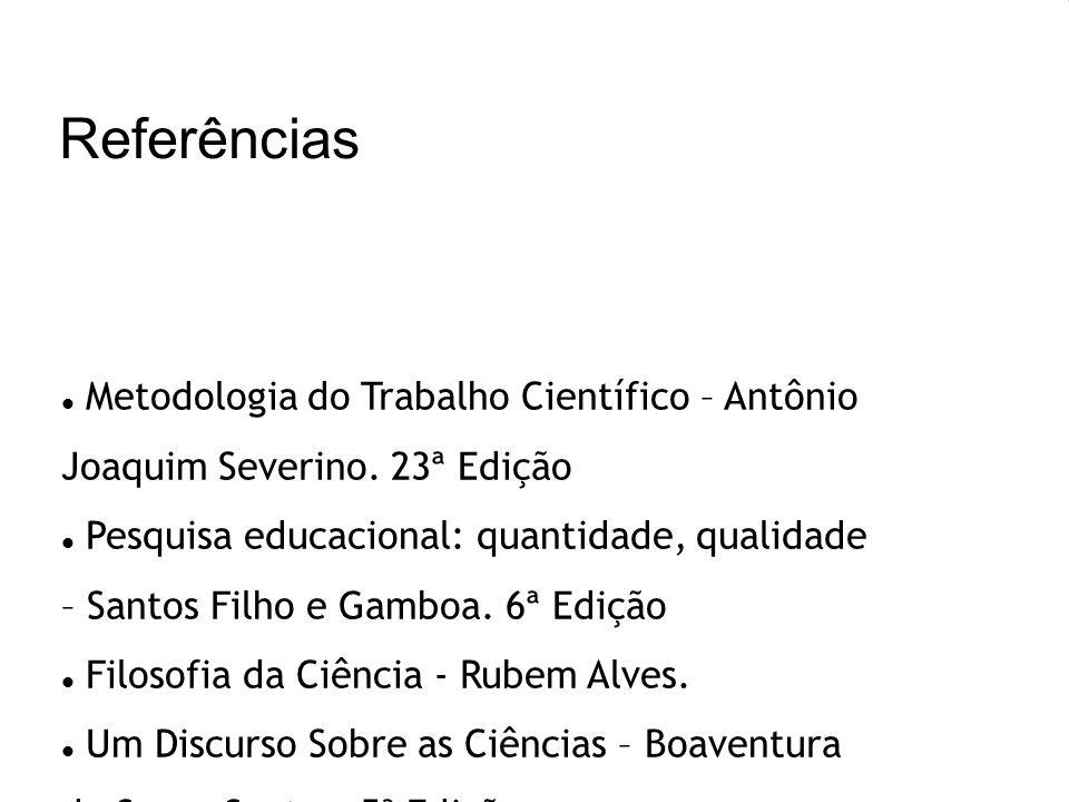 Referências Metodologia do Trabalho Científico – Antônio Joaquim Severino. 23ª Edição Pesquisa educacional: quantidade, qualidade – Santos Filho e Gam