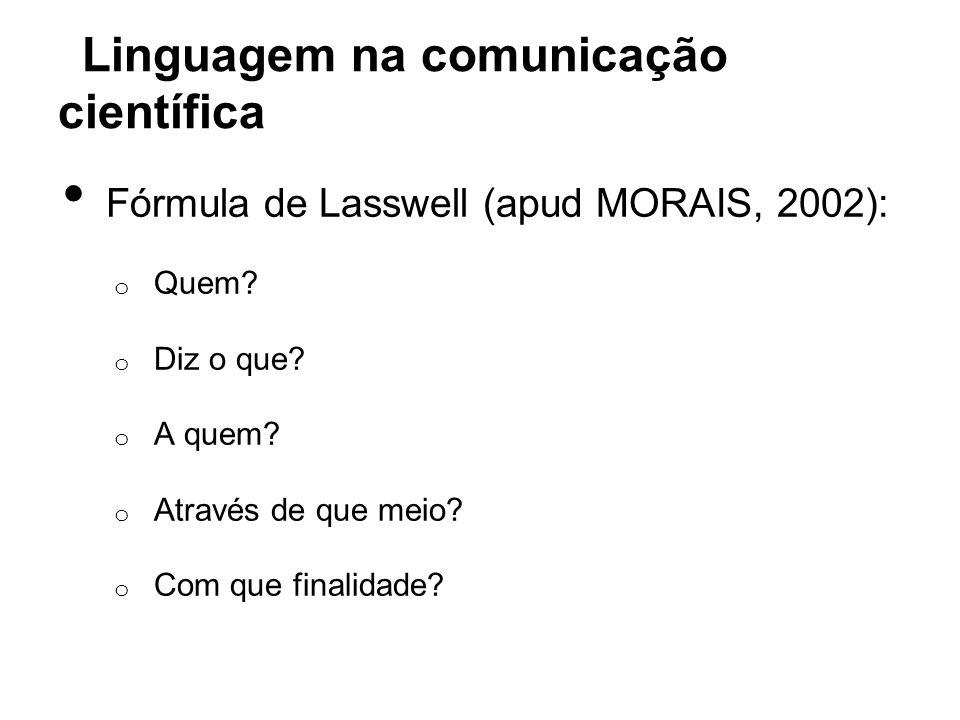 Linguagem na comunicação científica Fórmula de Lasswell (apud MORAIS, 2002): o Quem? o Diz o que? o A quem? o Através de que meio? o Com que finalidad