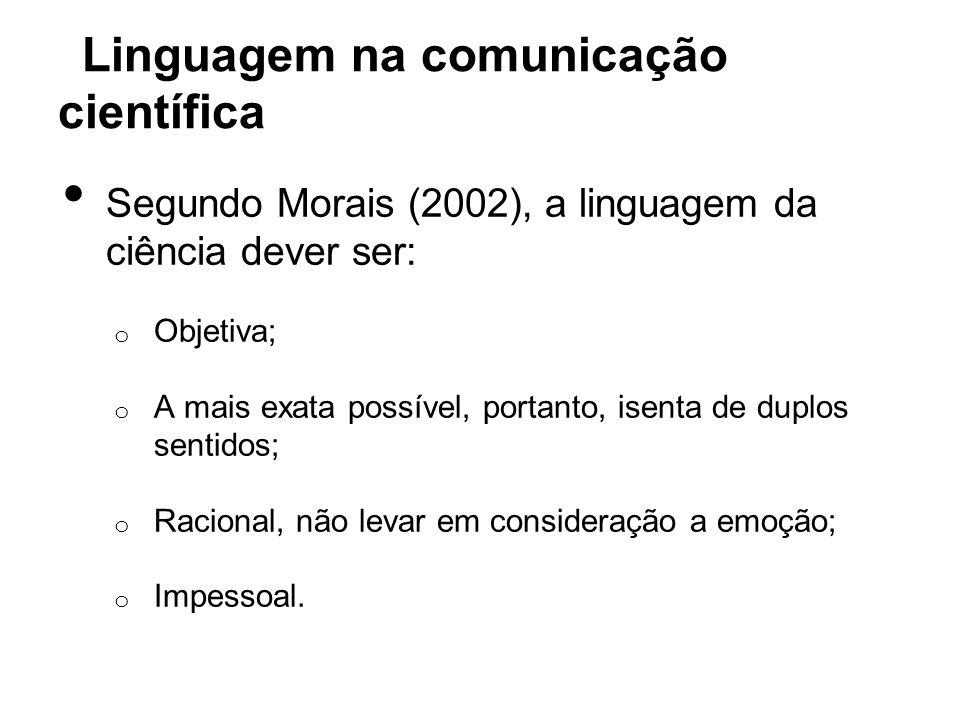 Linguagem na comunicação científica Segundo Morais (2002), a linguagem da ciência dever ser: o Objetiva; o A mais exata possível, portanto, isenta de