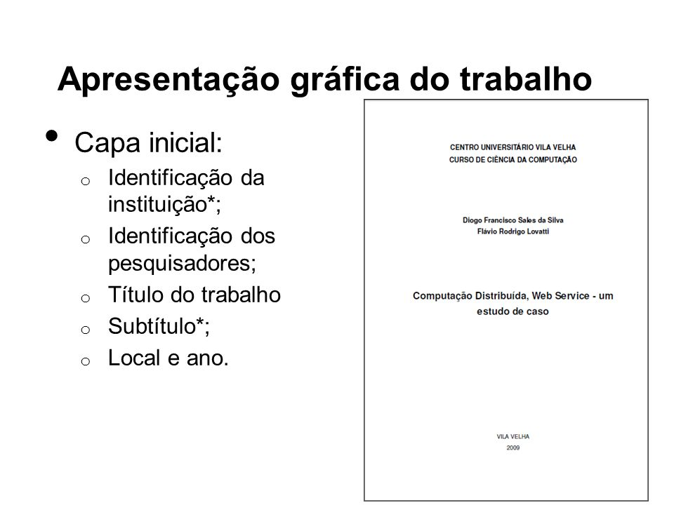 Apresentação gráfica do trabalho Folha de rosto: o Identificação dos pesquisadores; o Título do trabalho; o Finalidade do trabalho; o Identificação do orientador e co- orientador*; o Local e ano.