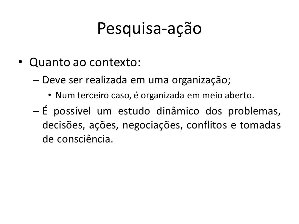 Pesquisa-ação Quanto ao contexto: – Deve ser realizada em uma organização; Num terceiro caso, é organizada em meio aberto. – É possível um estudo dinâ