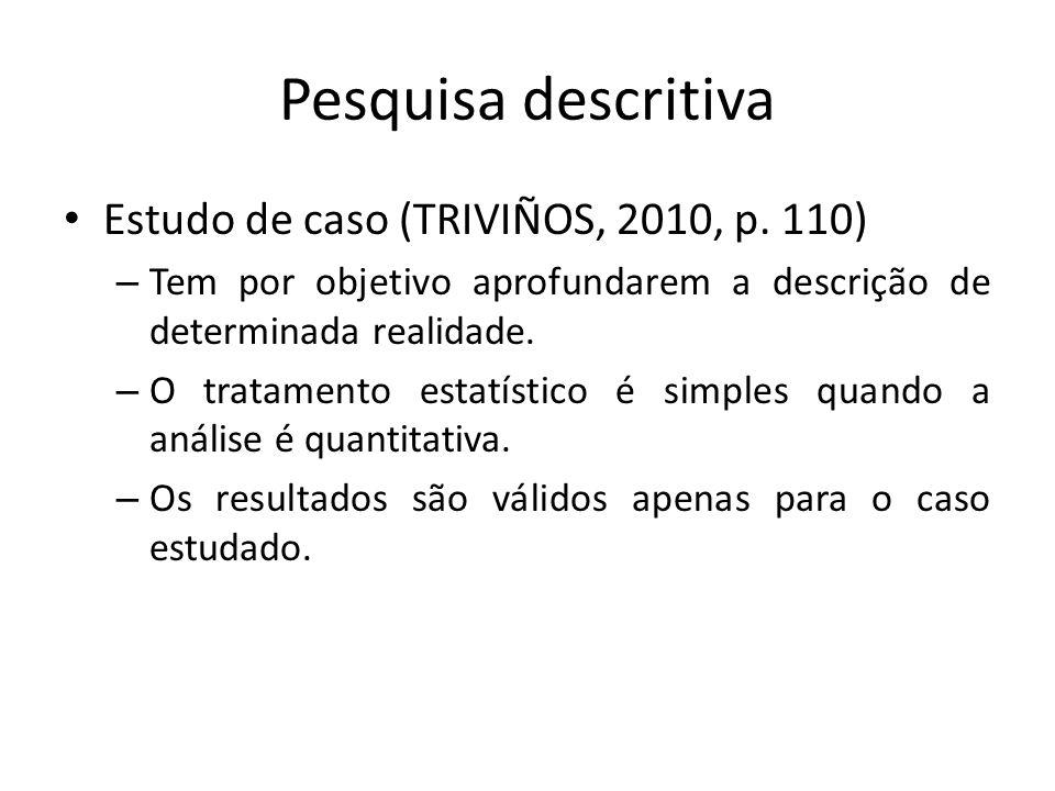 Pesquisa descritiva Estudo de caso (TRIVIÑOS, 2010, p. 110) – Tem por objetivo aprofundarem a descrição de determinada realidade. – O tratamento estat