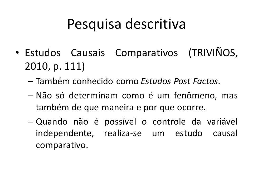 Pesquisa descritiva Estudos Causais Comparativos (TRIVIÑOS, 2010, p. 111) – Também conhecido como Estudos Post Factos. – Não só determinam como é um f