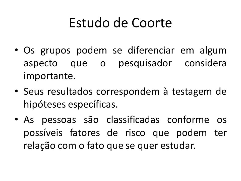 Estudo de Coorte Os grupos podem se diferenciar em algum aspecto que o pesquisador considera importante. Seus resultados correspondem à testagem de hi