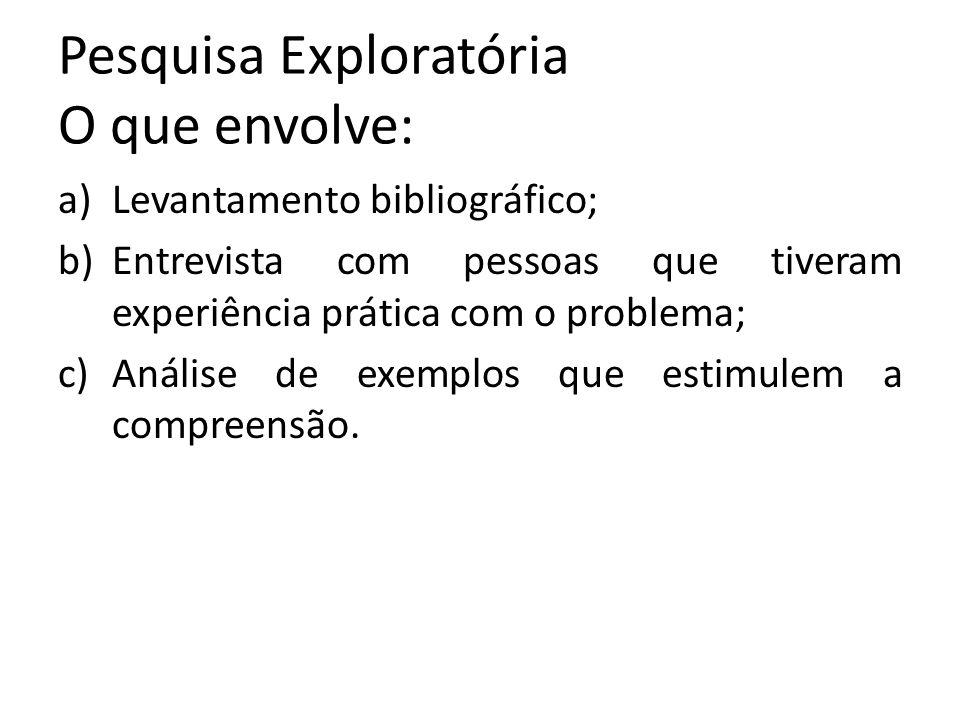 Pesquisa Exploratória O que envolve: a)Levantamento bibliográfico; b)Entrevista com pessoas que tiveram experiência prática com o problema; c)Análise