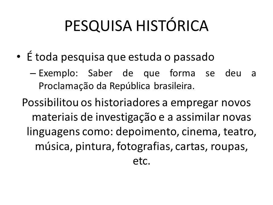 PESQUISA HISTÓRICA É toda pesquisa que estuda o passado – Exemplo: Saber de que forma se deu a Proclamação da República brasileira. Possibilitou os hi