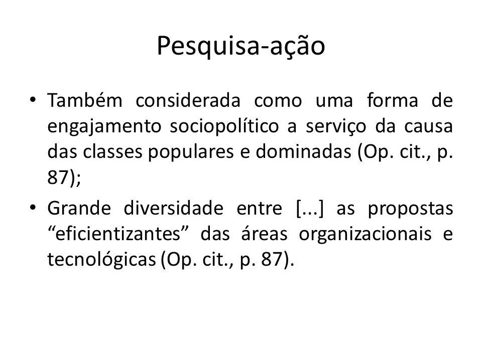 Pesquisa-ação Também considerada como uma forma de engajamento sociopolítico a serviço da causa das classes populares e dominadas (Op. cit., p. 87); G