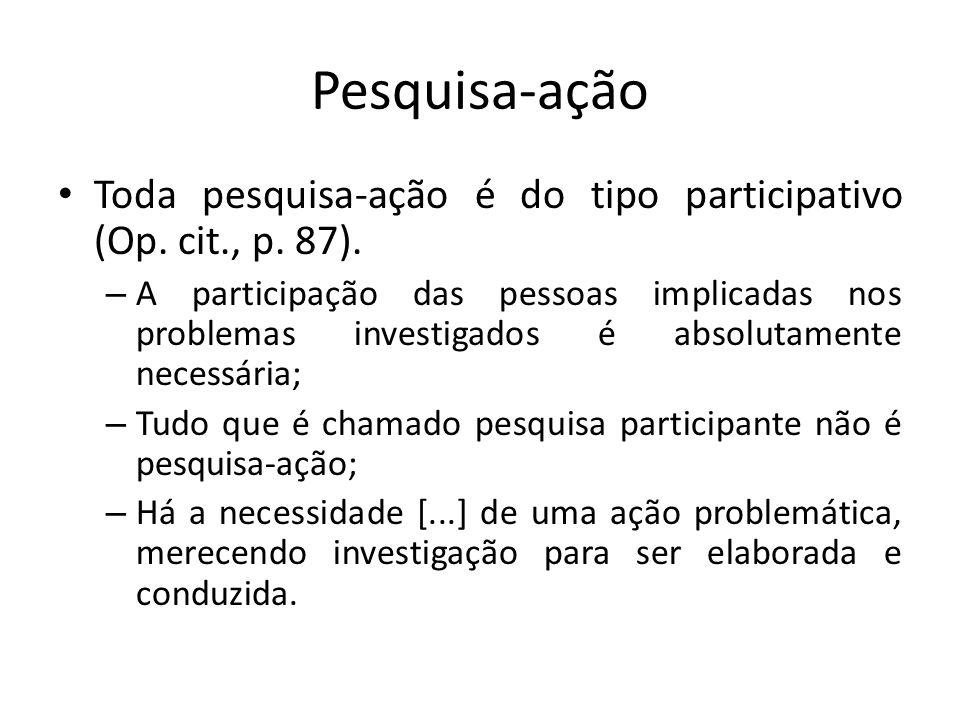 Pesquisa-ação Toda pesquisa-ação é do tipo participativo (Op. cit., p. 87). – A participação das pessoas implicadas nos problemas investigados é absol