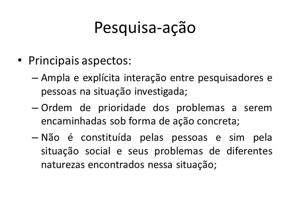 Pesquisa-ação Principais aspectos: – Ampla e explícita interação entre pesquisadores e pessoas na situação investigada; – Ordem de prioridade dos prob