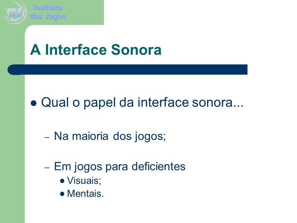 A Interface Sonora Qual o papel da interface sonora... – Na maioria dos jogos; – Em jogos para deficientes Visuais; Mentais.