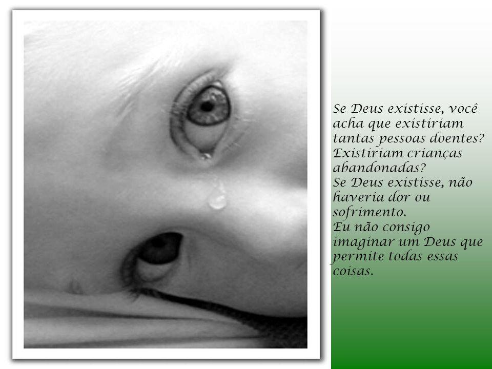Se Deus existisse, você acha que existiriam tantas pessoas doentes? Existiriam crianças abandonadas? Se Deus existisse, não haveria dor ou sofrimento.
