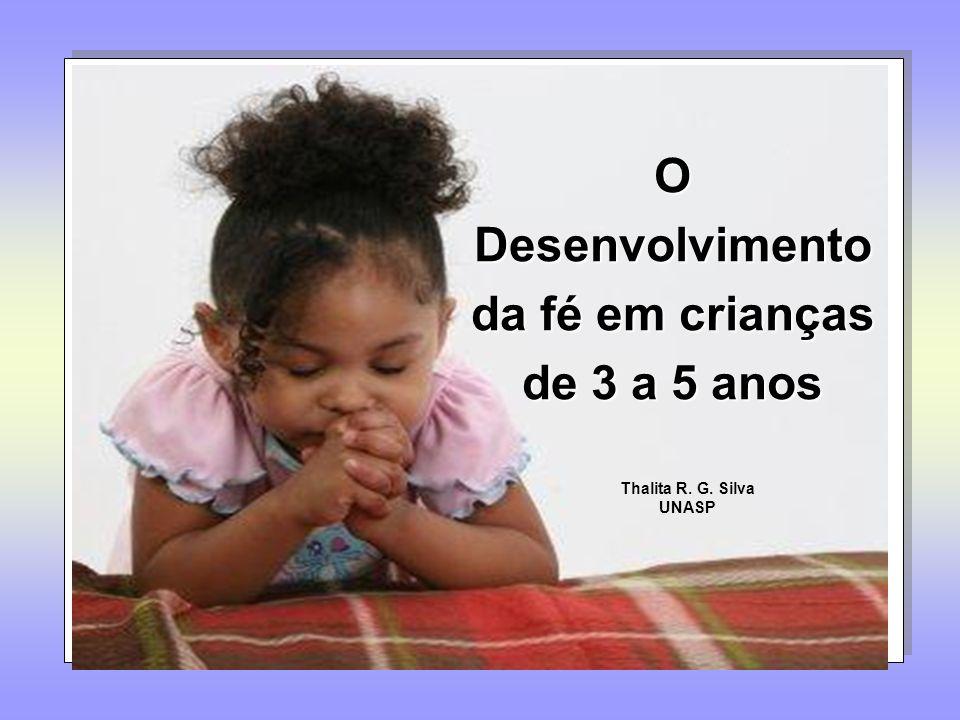 O Desenvolvimento da fé em crianças de 3 a 5 anos Thalita R. G. Silva UNASP