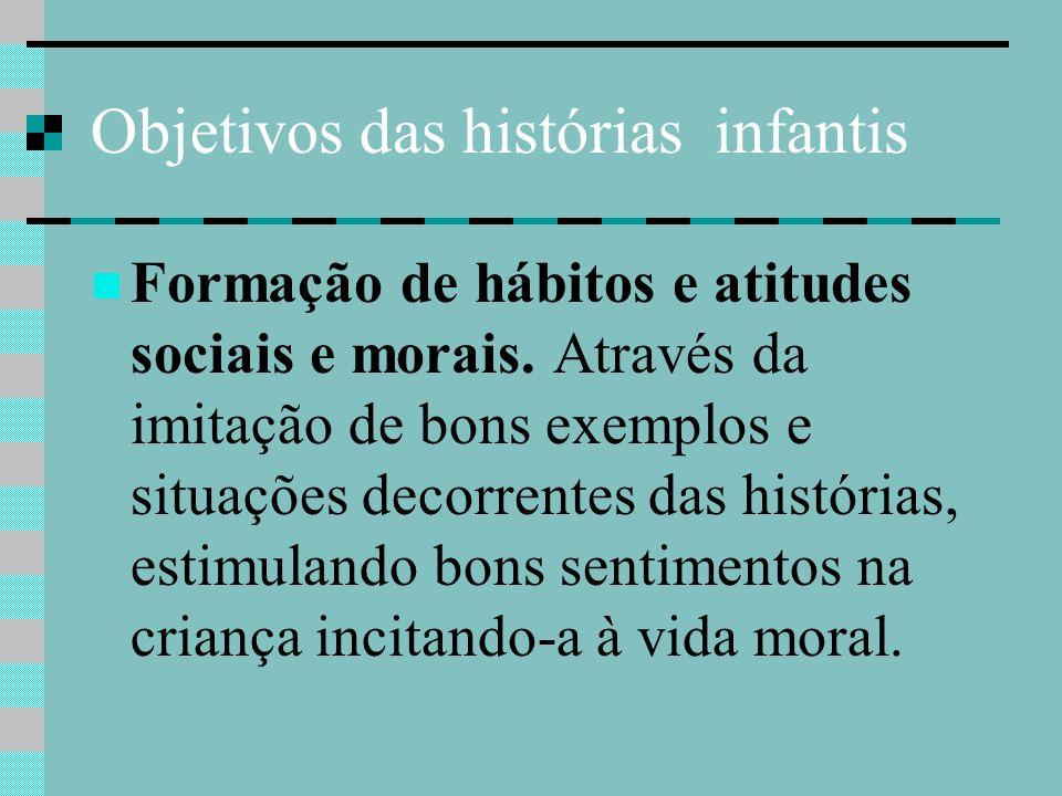 Objetivos das histórias infantis Formação de hábitos e atitudes sociais e morais. Através da imitação de bons exemplos e situações decorrentes das his