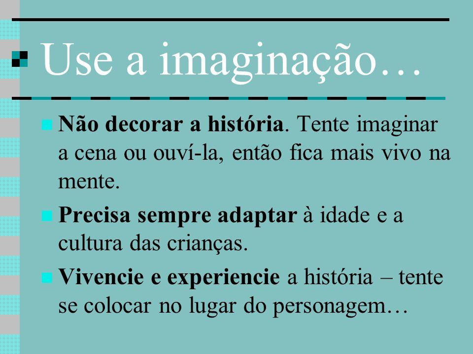 Use a imaginação… Não decorar a história. Tente imaginar a cena ou ouví-la, então fica mais vivo na mente. Precisa sempre adaptar à idade e a cultura
