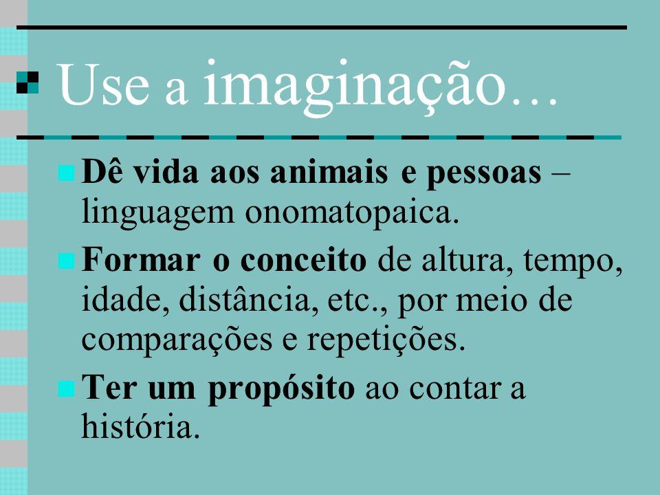 Use a imaginação … Dê vida aos animais e pessoas – linguagem onomatopaica. Formar o conceito de altura, tempo, idade, distância, etc., por meio de com