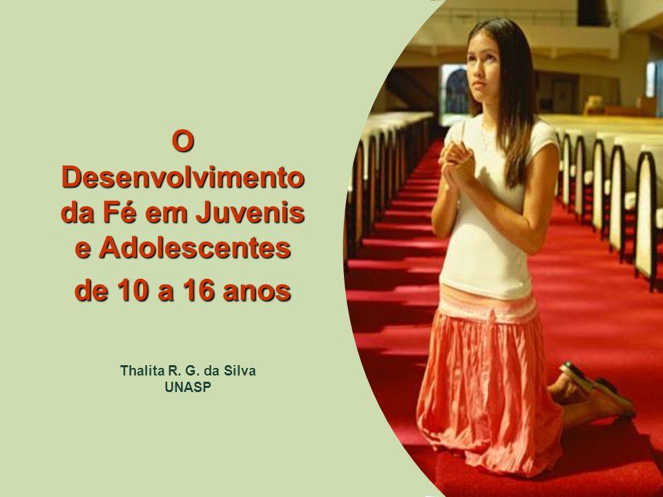 O Desenvolvimento da Fé em Juvenis e Adolescentes de 10 a 16 anos Thalita R. G. da Silva UNASP