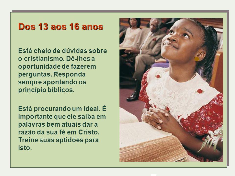 Dos 13 aos 16 anos Está cheio de dúvidas sobre o cristianismo. Dê-lhes a oportunidade de fazerem perguntas. Responda sempre apontando os princípio bíb