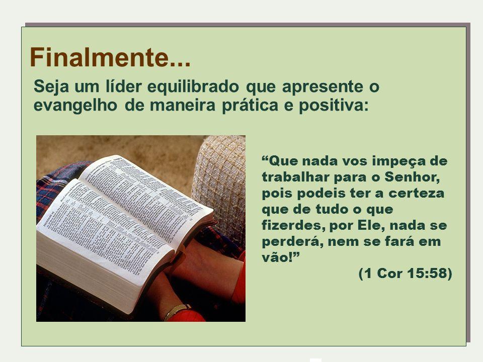 Finalmente... Seja um líder equilibrado que apresente o evangelho de maneira prática e positiva: Que nada vos impeça de trabalhar para o Senhor, pois