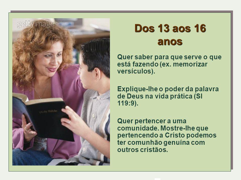 Dos 13 aos 16 anos Quer saber para que serve o que está fazendo (ex. memorizar versículos). Explique-lhe o poder da palavra de Deus na vida prática (S