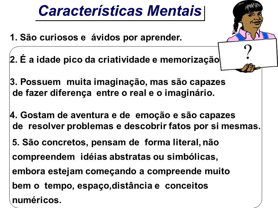 Características Mentais 1. São curiosos e ávidos por aprender. 2. É a idade pico da criatividade e memorização. 3.Possuem muita imaginação, mas são ca