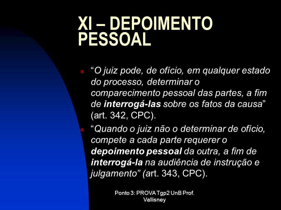 Ponto 3: PROVA Tgp2 UnB Prof. Vallisney XI – DEPOIMENTO PESSOAL O juiz pode, de ofício, em qualquer estado do processo, determinar o comparecimento pe