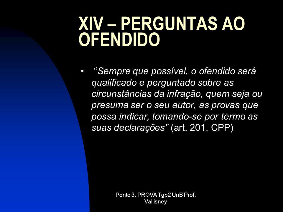 Ponto 3: PROVA Tgp2 UnB Prof. Vallisney XIV – PERGUNTAS AO OFENDIDO Sempre que possível, o ofendido será qualificado e perguntado sobre as circunstânc