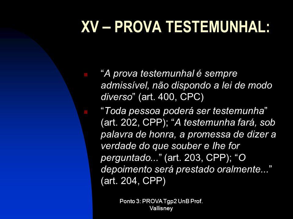 Ponto 3: PROVA Tgp2 UnB Prof. Vallisney XV – PROVA TESTEMUNHAL: A prova testemunhal é sempre admissível, não dispondo a lei de modo diverso (art. 400,
