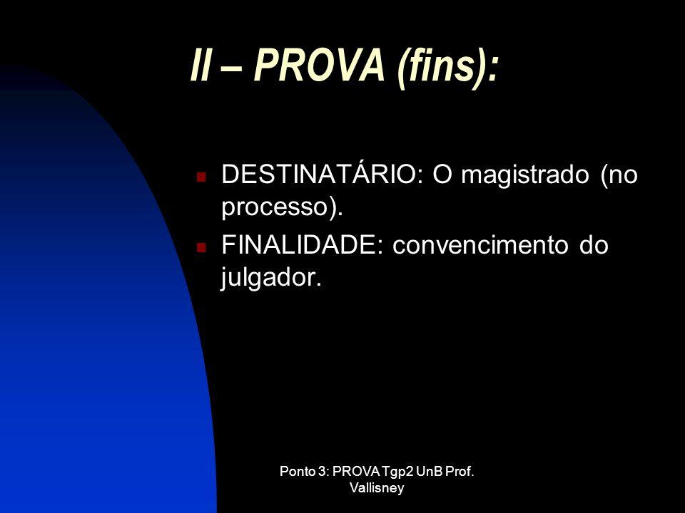 Ponto 3: PROVA Tgp2 UnB Prof. Vallisney II – PROVA (fins): DESTINATÁRIO: O magistrado (no processo). FINALIDADE: convencimento do julgador.
