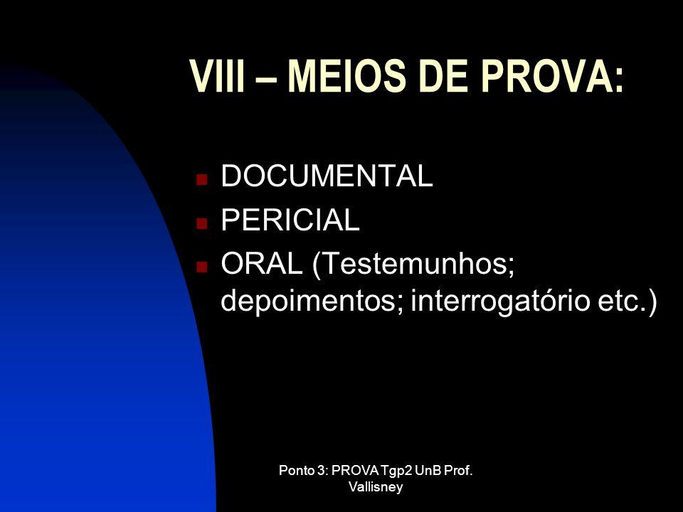 Ponto 3: PROVA Tgp2 UnB Prof. Vallisney VIII – MEIOS DE PROVA: DOCUMENTAL PERICIAL ORAL (Testemunhos; depoimentos; interrogatório etc.)