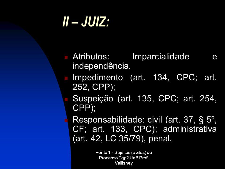 Ponto 1 - Sujeitos (e atos) do Processo Tgp2 UnB Prof. Vallisney II – JUIZ: Atributos: Imparcialidade e independência. Impedimento (art. 134, CPC; art