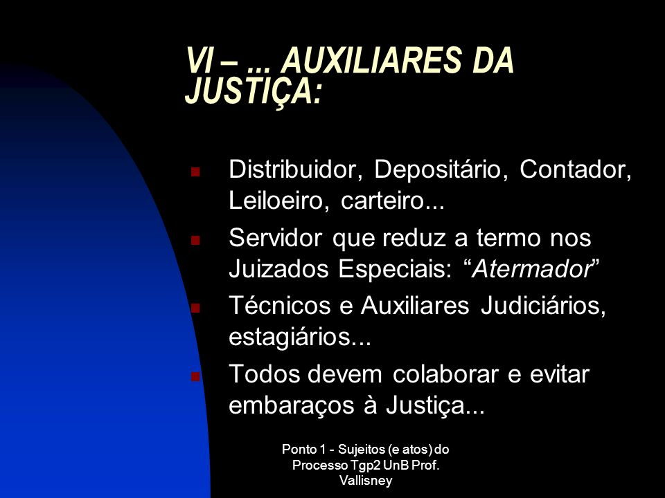 Ponto 1 - Sujeitos (e atos) do Processo Tgp2 UnB Prof. Vallisney VI –... AUXILIARES DA JUSTIÇA: Distribuidor, Depositário, Contador, Leiloeiro, cartei
