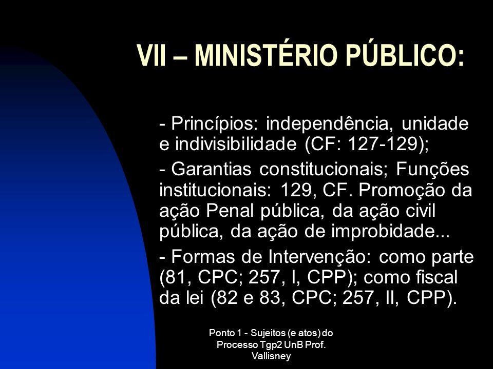 Ponto 1 - Sujeitos (e atos) do Processo Tgp2 UnB Prof. Vallisney VII – MINISTÉRIO PÚBLICO: - Princípios: independência, unidade e indivisibilidade (CF