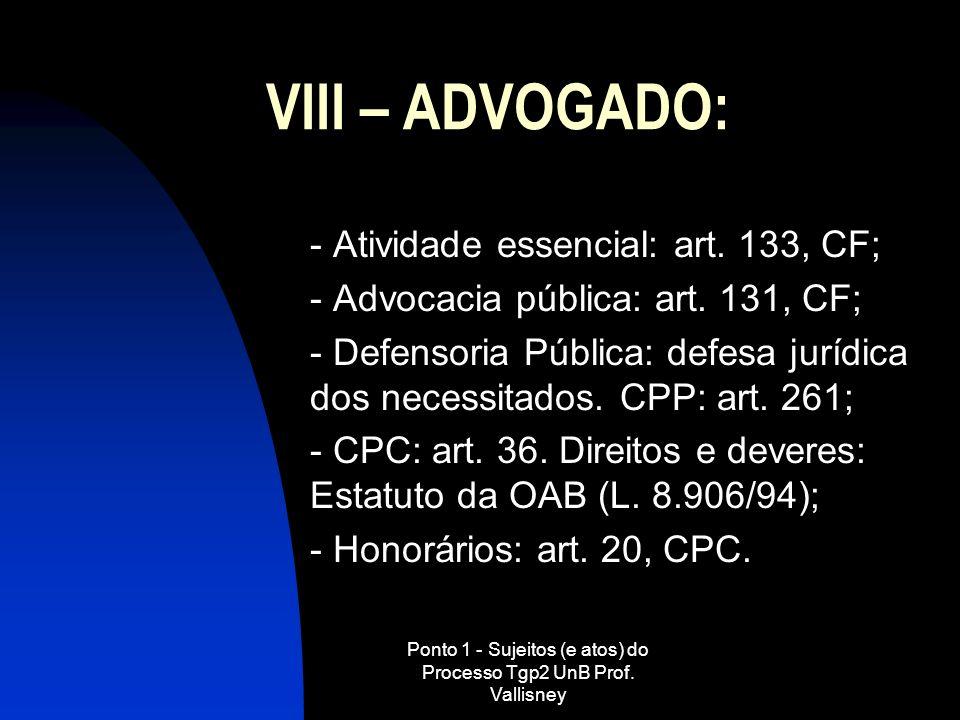 Ponto 1 - Sujeitos (e atos) do Processo Tgp2 UnB Prof. Vallisney VIII – ADVOGADO: - Atividade essencial: art. 133, CF; - Advocacia pública: art. 131,