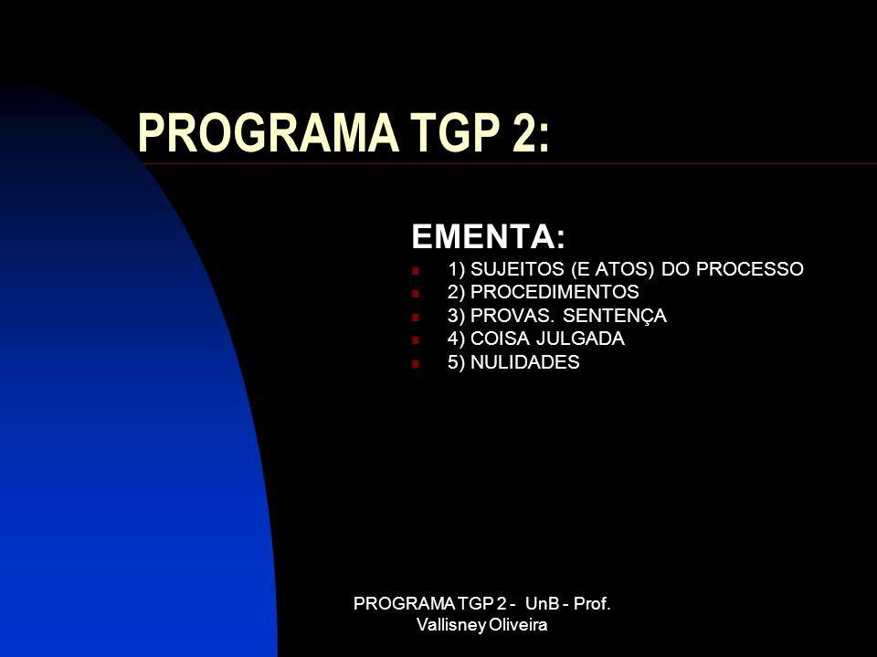 PROGRAMA TGP 2 - UnB - Prof. Vallisney Oliveira PROGRAMA TGP 2: EMENTA: 1) SUJEITOS (E ATOS) DO PROCESSO 2) PROCEDIMENTOS 3) PROVAS. SENTENÇA 4) COISA