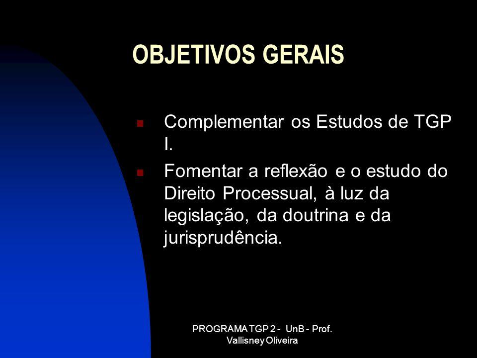 PROGRAMA TGP 2 - UnB - Prof. Vallisney Oliveira OBJETIVOS GERAIS Complementar os Estudos de TGP I. Fomentar a reflexão e o estudo do Direito Processua