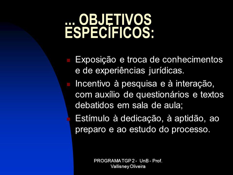 PROGRAMA TGP 2 - UnB - Prof. Vallisney Oliveira... OBJETIVOS ESPECÍFICOS: Exposição e troca de conhecimentos e de experiências jurídicas. Incentivo à