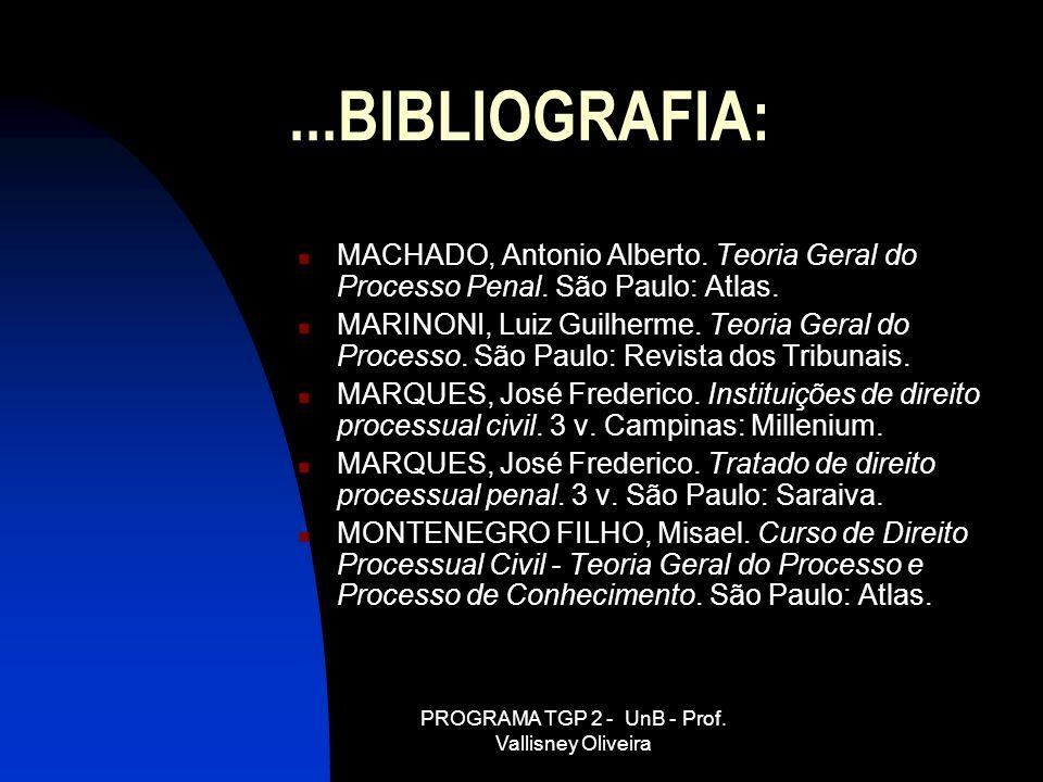 PROGRAMA TGP 2 - UnB - Prof. Vallisney Oliveira...BIBLIOGRAFIA: MACHADO, Antonio Alberto. Teoria Geral do Processo Penal. São Paulo: Atlas. MARINONI,