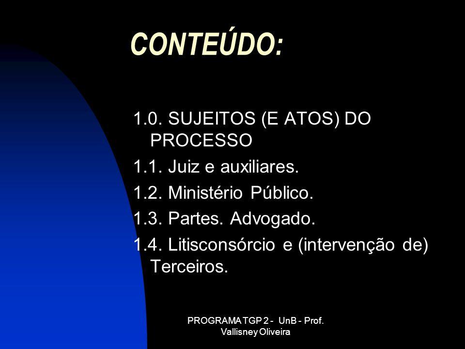 PROGRAMA TGP 2 - UnB - Prof. Vallisney Oliveira CONTEÚDO: 1.0. SUJEITOS (E ATOS) DO PROCESSO 1.1. Juiz e auxiliares. 1.2. Ministério Público. 1.3. Par