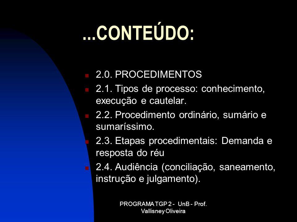 PROGRAMA TGP 2 - UnB - Prof. Vallisney Oliveira...CONTEÚDO: 2.0. PROCEDIMENTOS 2.1. Tipos de processo: conhecimento, execução e cautelar. 2.2. Procedi