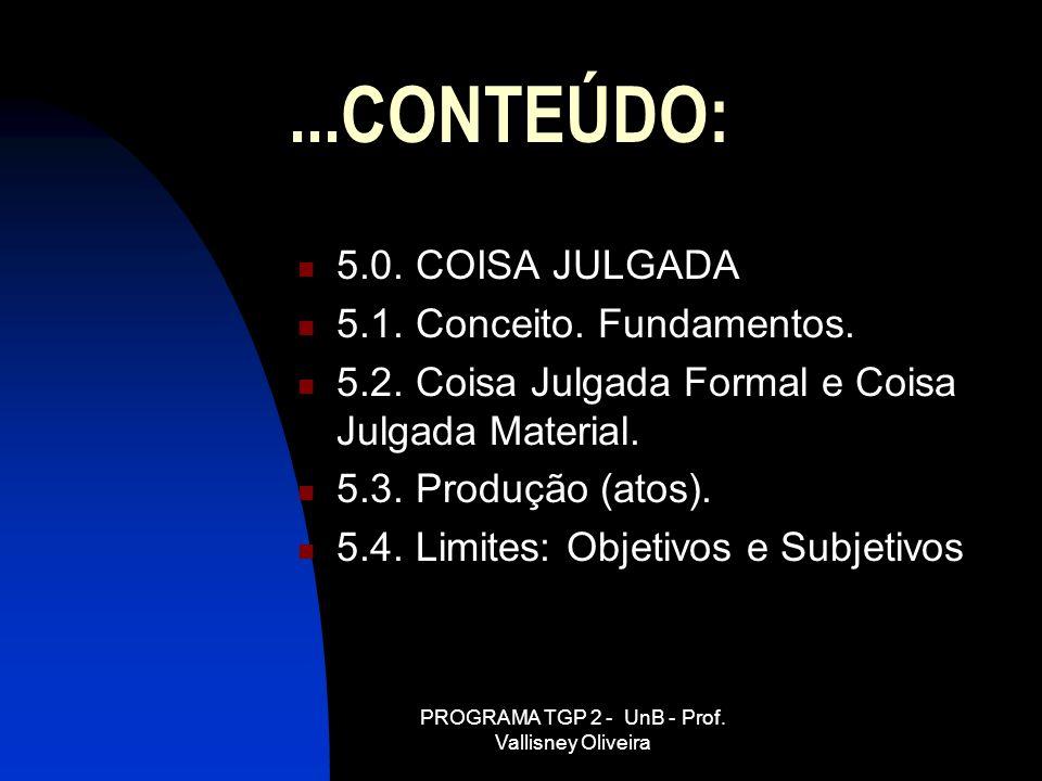 PROGRAMA TGP 2 - UnB - Prof. Vallisney Oliveira...CONTEÚDO: 5.0. COISA JULGADA 5.1. Conceito. Fundamentos. 5.2. Coisa Julgada Formal e Coisa Julgada M